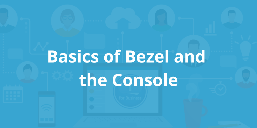 Basics of Bezel and the Console