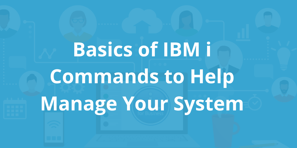 Basics of IBM i Commands to Help Manage Your System