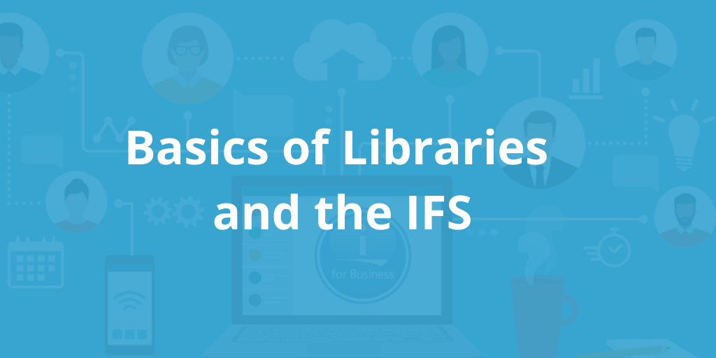Basics of Libraries and the IFS