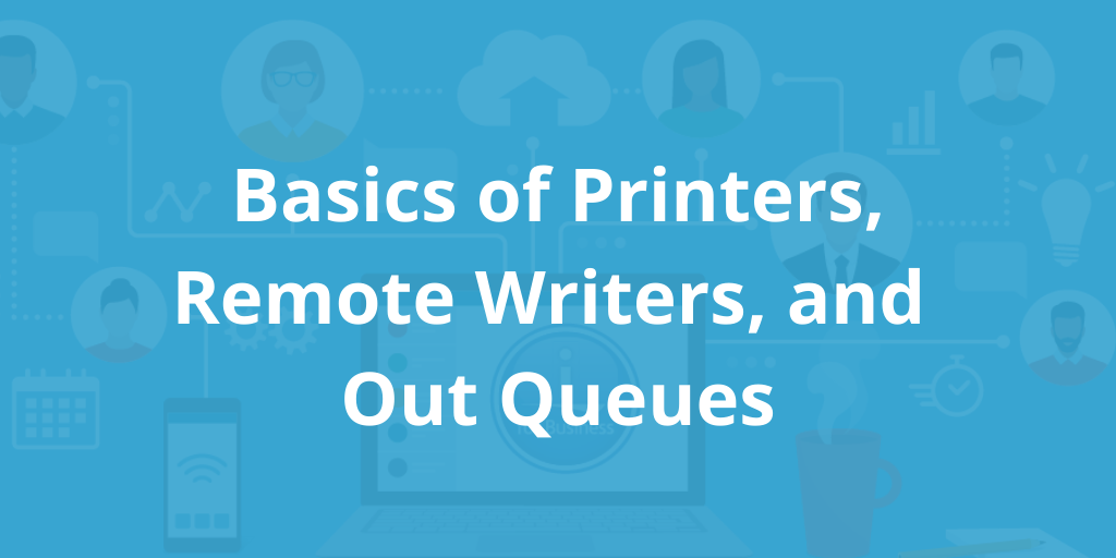 Basics of Printers, Remote Writers, and Out Queues