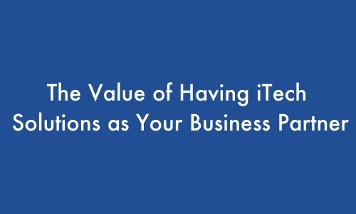 The Value of Having iTech Solutions as Your Business Partner