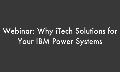 _Webinar - Why iTech Solutions for Your IBM Power Systems